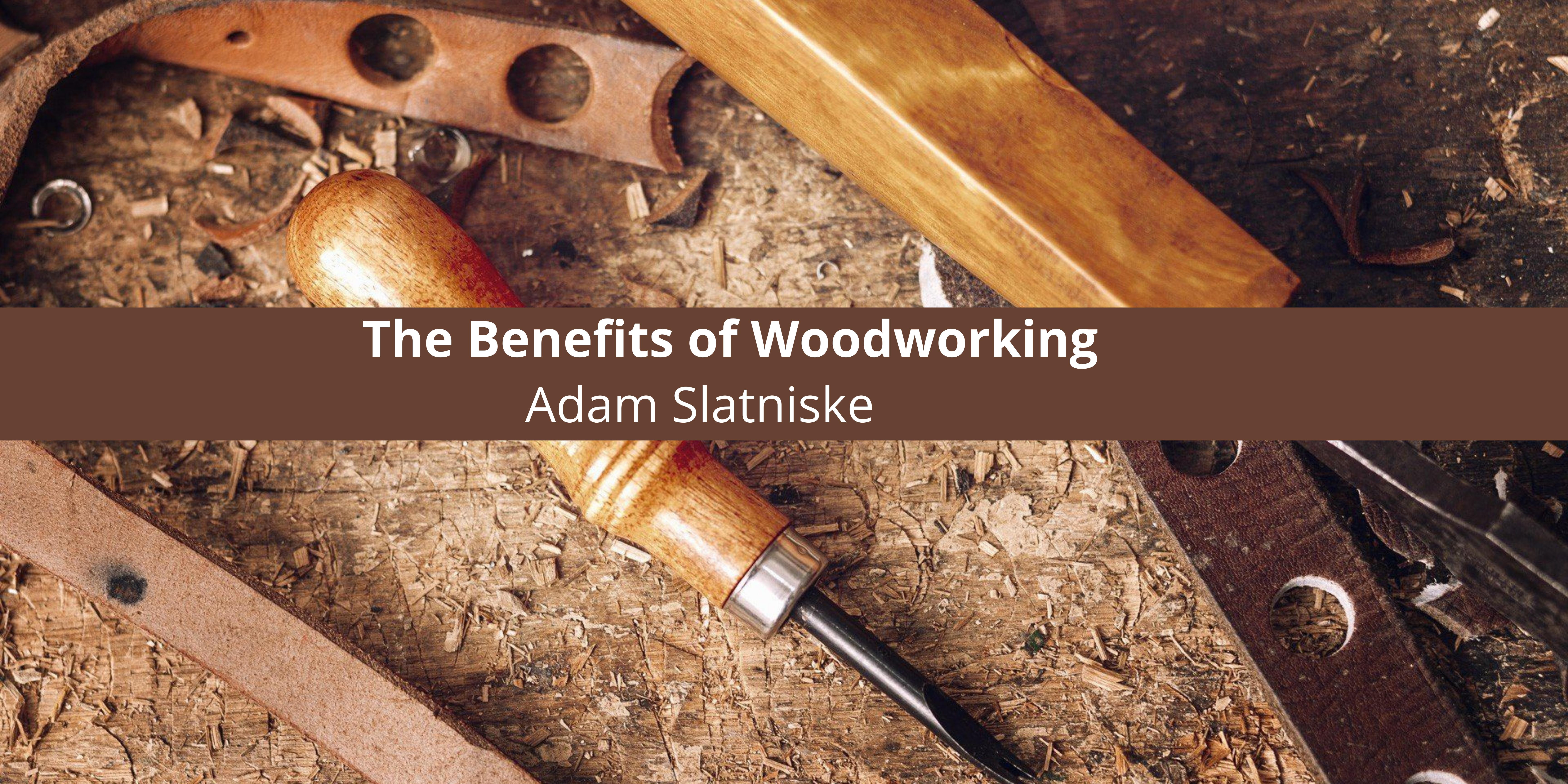 Adam Slatniske Discusses the Benefits of Woodworking